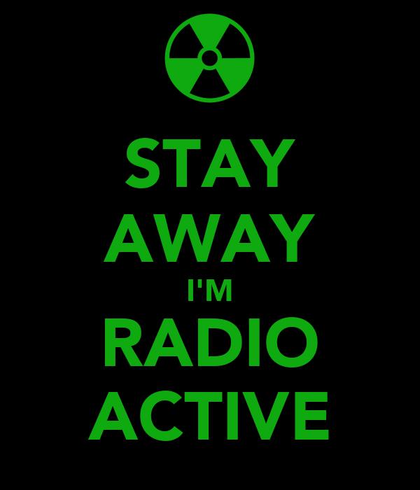 STAY AWAY I'M RADIO ACTIVE