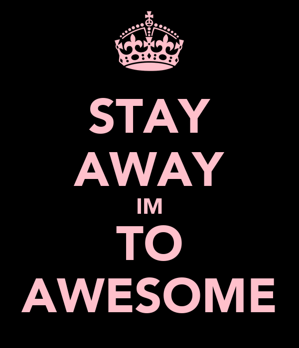 STAY AWAY IM TO AWESOME
