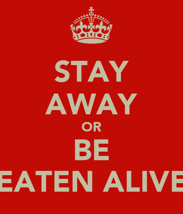STAY AWAY OR BE EATEN ALIVE