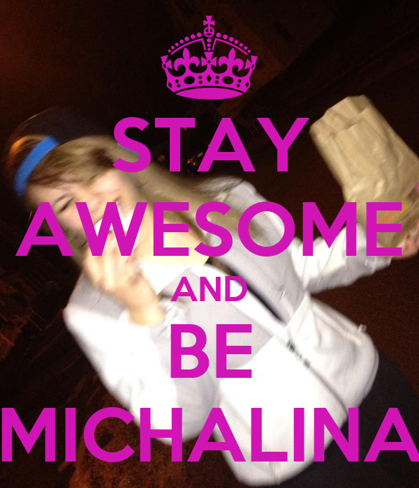 STAY AWESOME AND BE MICHALINA