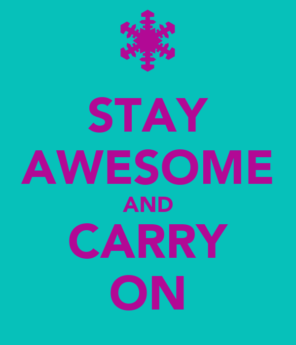 STAY AWESOME AND CARRY ON