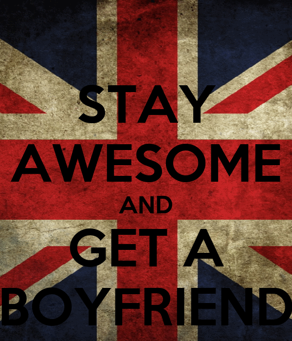 STAY AWESOME AND GET A BOYFRIEND