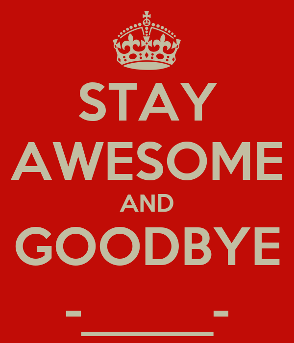 STAY AWESOME AND GOODBYE -_____-