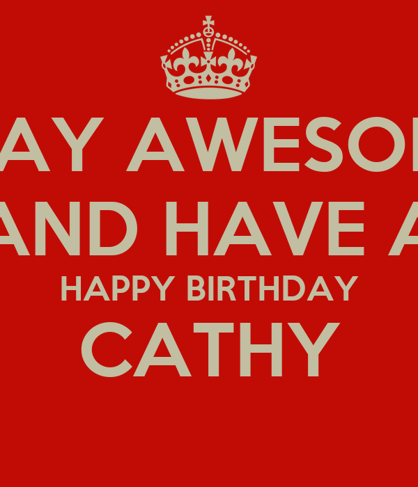 STAY AWESOME AND HAVE A HAPPY BIRTHDAY CATHY
