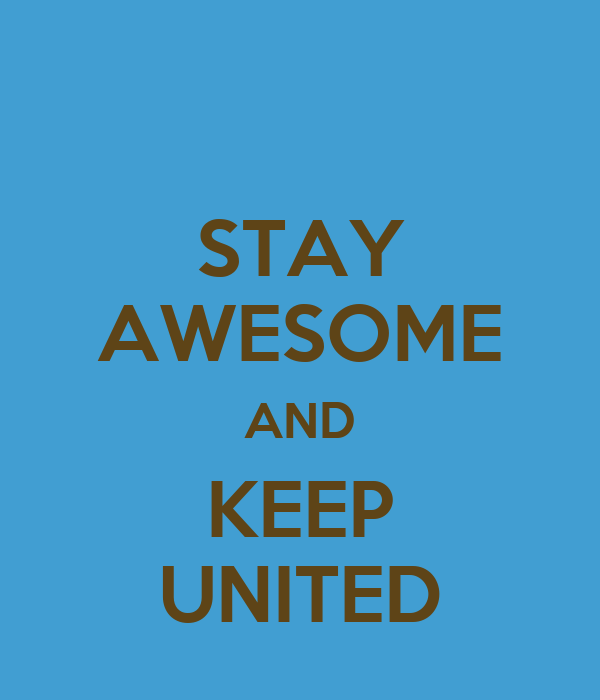 STAY AWESOME AND KEEP UNITED