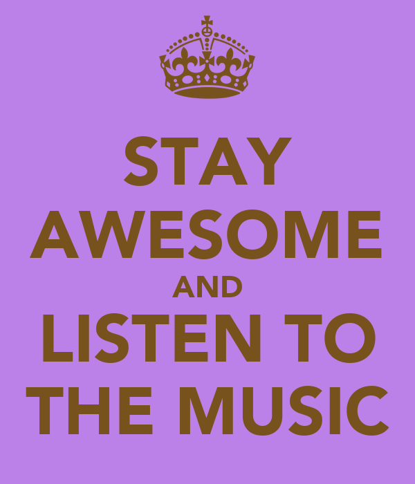STAY AWESOME AND LISTEN TO THE MUSIC
