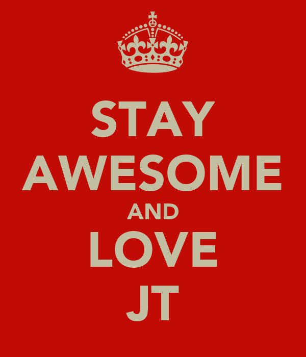 STAY AWESOME AND LOVE JT