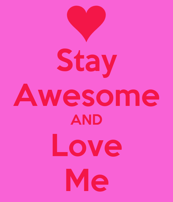 Stay Awesome AND Love Me