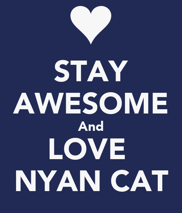 STAY AWESOME And LOVE  NYAN CAT