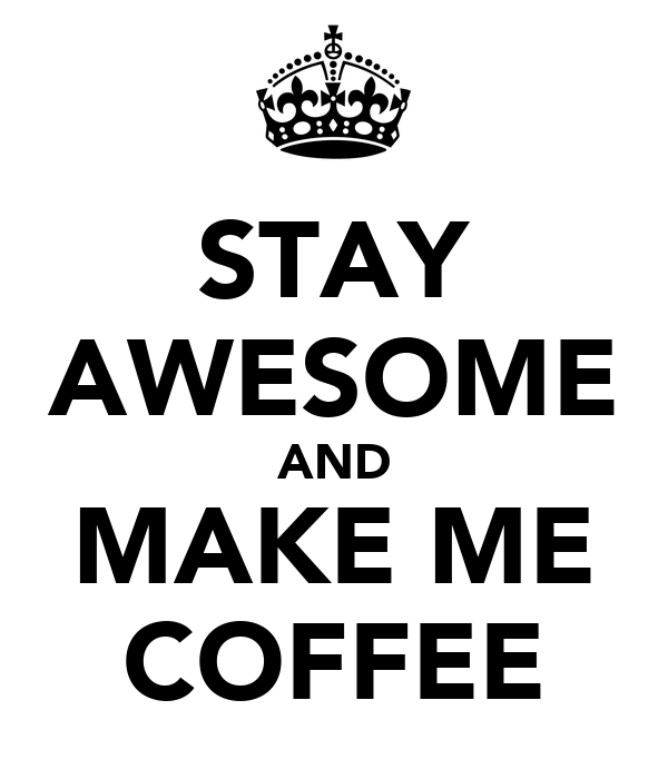 STAY AWESOME AND MAKE ME COFFEE