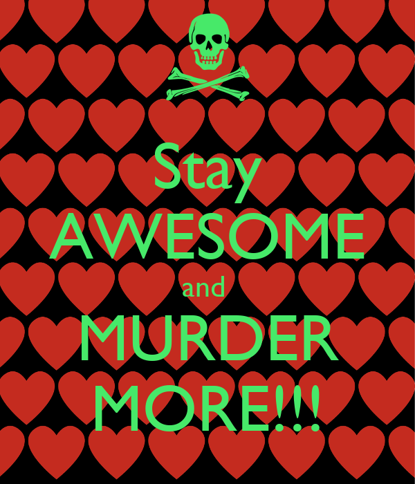 Stay AWESOME and  MURDER MORE!!!