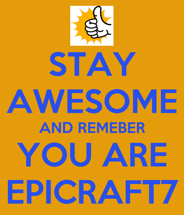 STAY AWESOME AND REMEBER YOU ARE EPICRAFT7