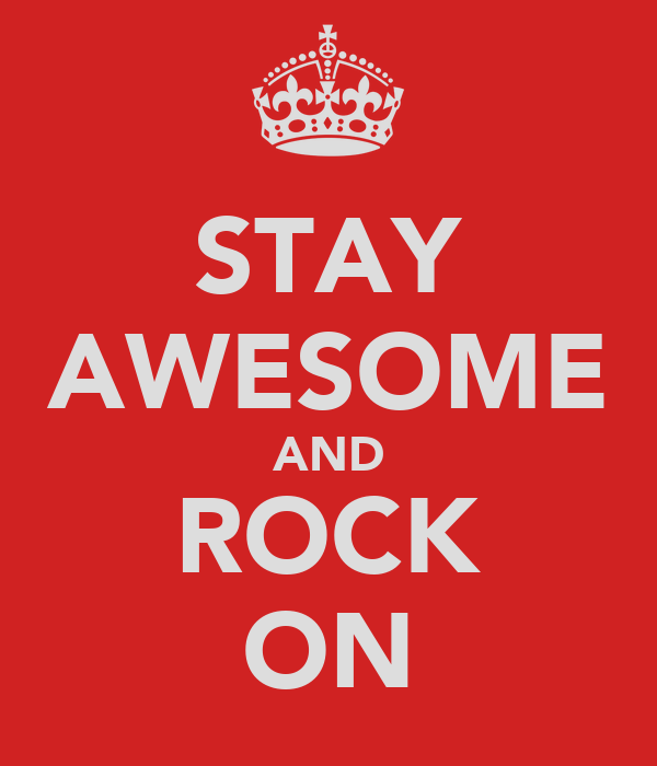 STAY AWESOME AND ROCK ON