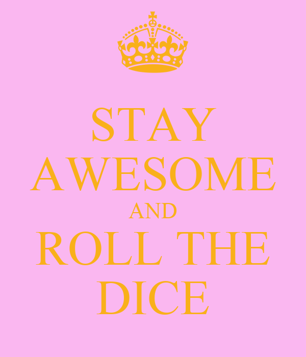 STAY AWESOME AND ROLL THE DICE