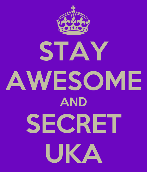 STAY AWESOME AND SECRET UKA
