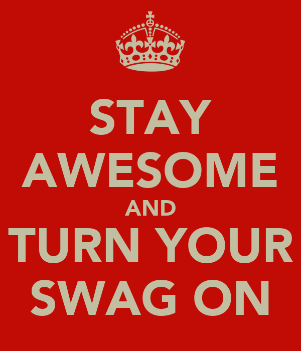 STAY AWESOME AND TURN YOUR SWAG ON