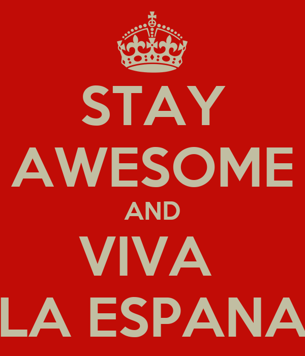 STAY AWESOME AND VIVA  LA ESPANA