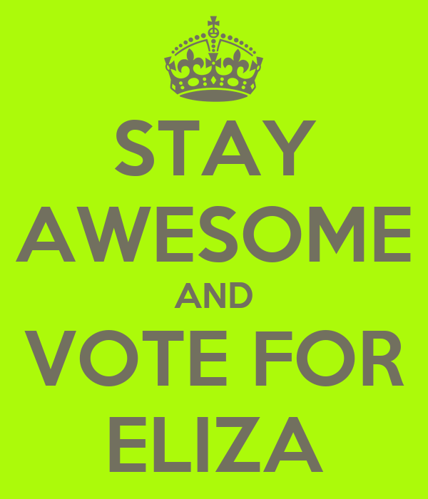 STAY AWESOME AND VOTE FOR ELIZA