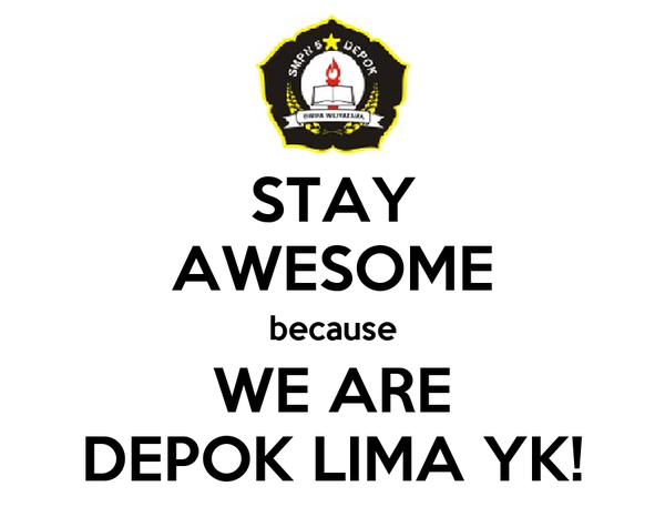 STAY AWESOME because WE ARE DEPOK LIMA YK!