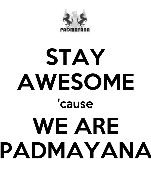 STAY AWESOME 'cause WE ARE PADMAYANA
