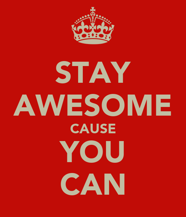 STAY AWESOME CAUSE YOU CAN