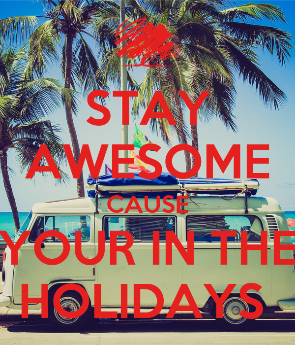 STAY AWESOME CAUSE YOUR IN THE HOLIDAYS