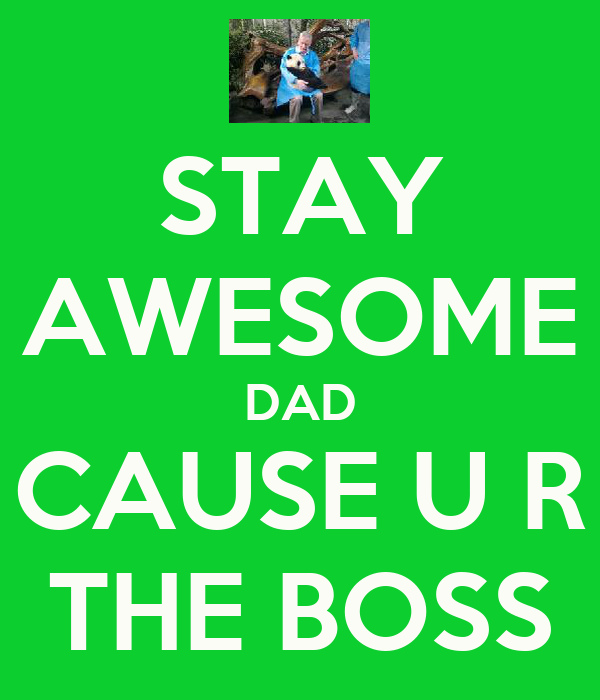 STAY AWESOME DAD CAUSE U R THE BOSS