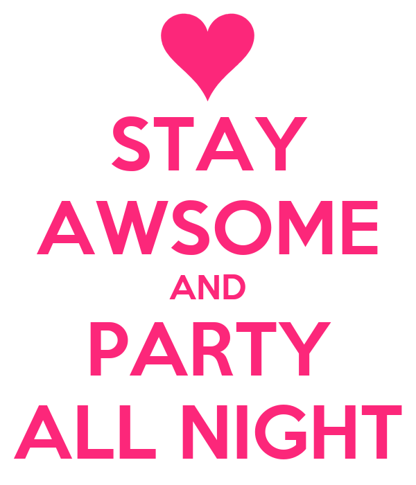 STAY AWSOME AND PARTY ALL NIGHT