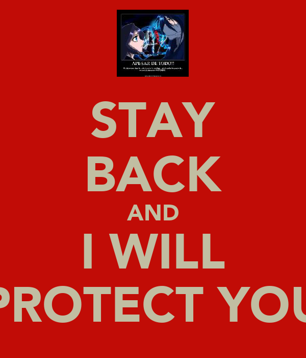 STAY BACK AND I WILL PROTECT YOU