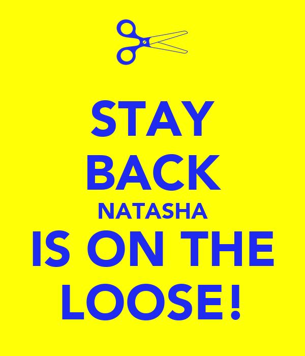 STAY BACK NATASHA IS ON THE LOOSE!