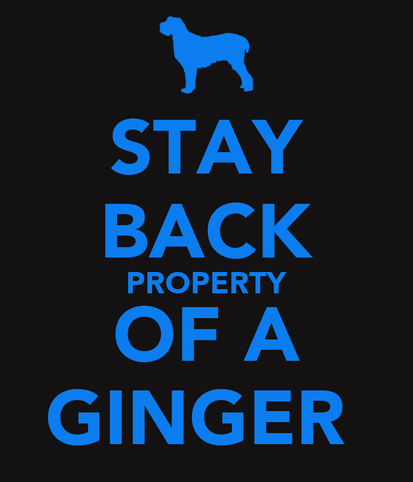 STAY BACK PROPERTY OF A GINGER