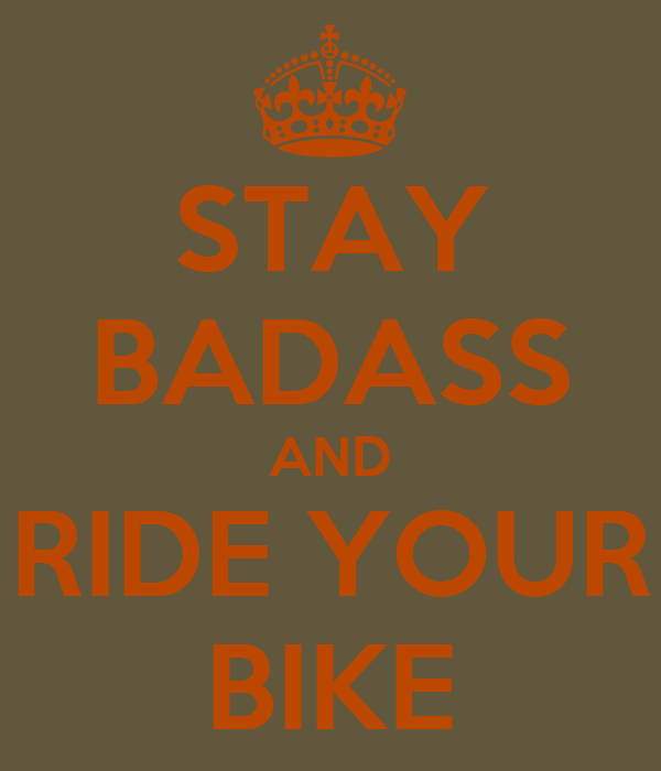 STAY BADASS AND RIDE YOUR BIKE