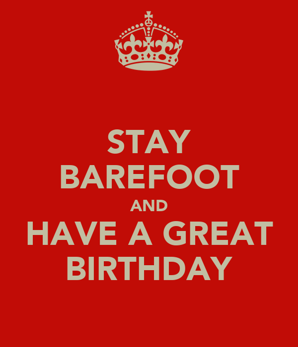 STAY BAREFOOT AND HAVE A GREAT BIRTHDAY