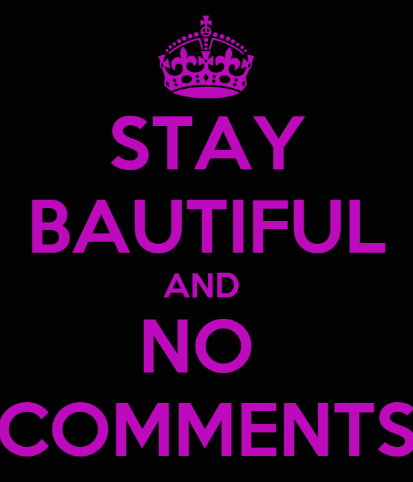 STAY BAUTIFUL AND  NO  COMMENTS