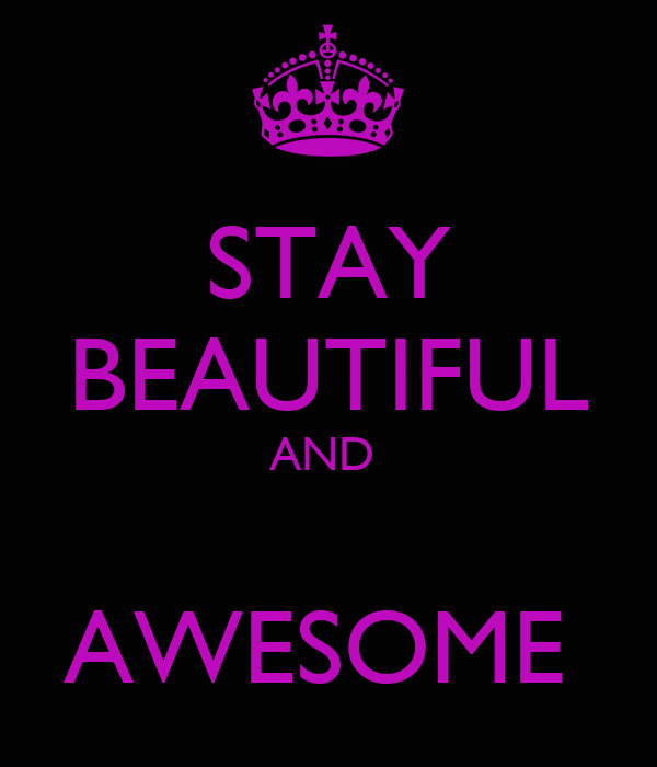 STAY BEAUTIFUL AND   AWESOME