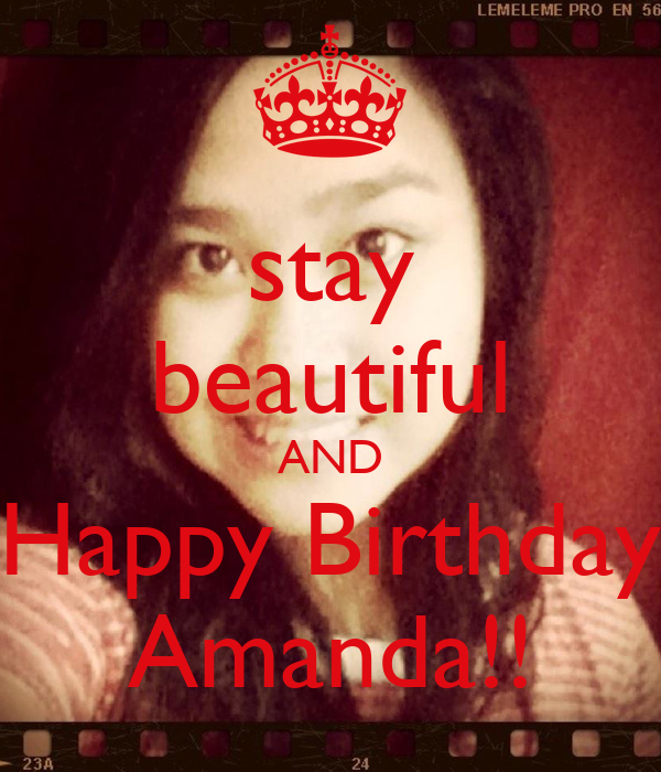 stay beautiful AND Happy Birthday Amanda!!