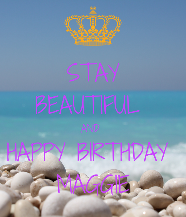 STAY BEAUTIFUL  AND  HAPPY BIRTHDAY  MAGGIE