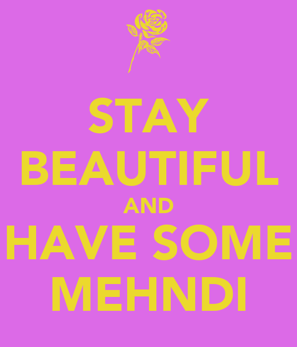 STAY BEAUTIFUL AND HAVE SOME MEHNDI