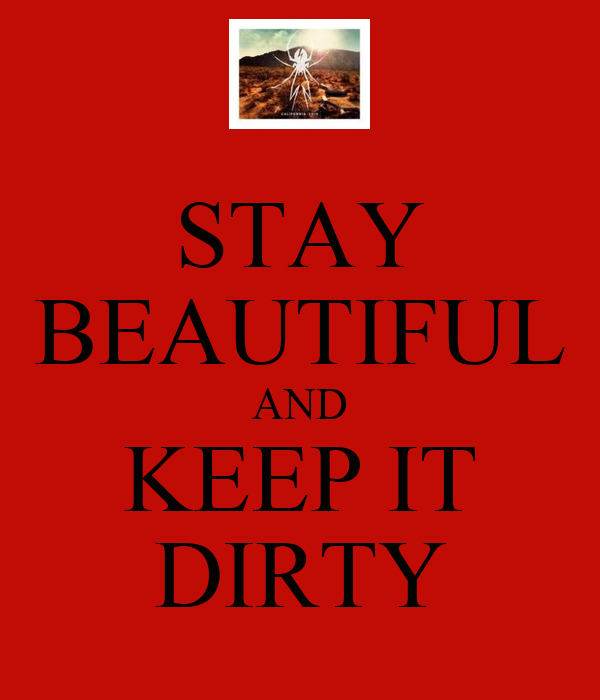 STAY BEAUTIFUL AND KEEP IT DIRTY