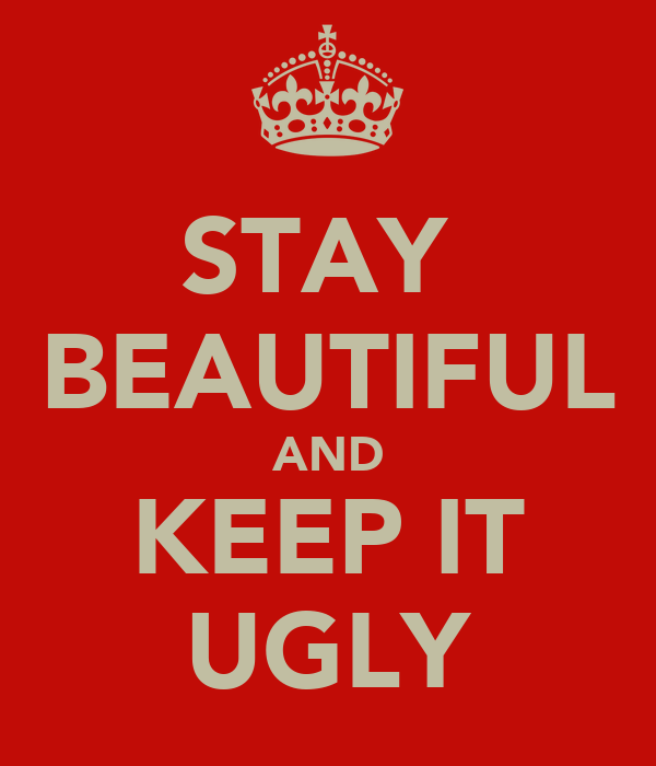 STAY  BEAUTIFUL AND KEEP IT UGLY