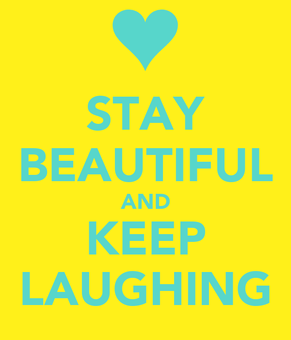 STAY BEAUTIFUL AND KEEP LAUGHING