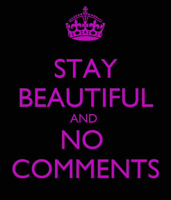 STAY BEAUTIFUL AND  NO  COMMENTS