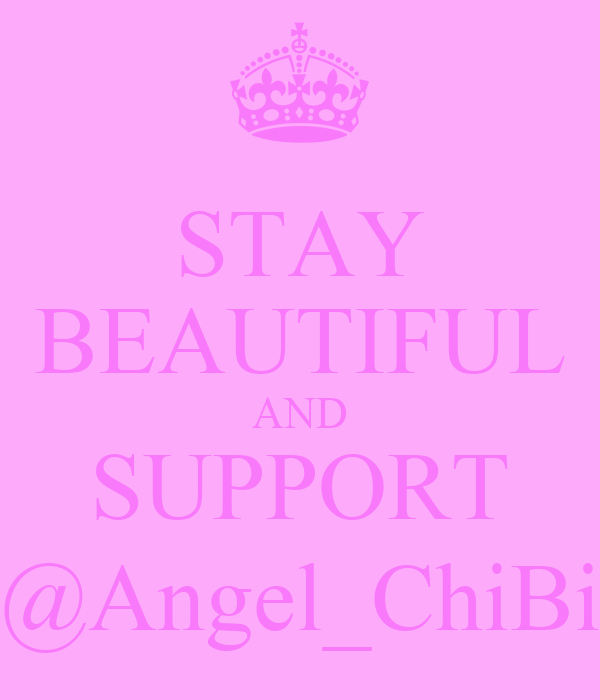 STAY BEAUTIFUL AND SUPPORT @Angel_ChiBi