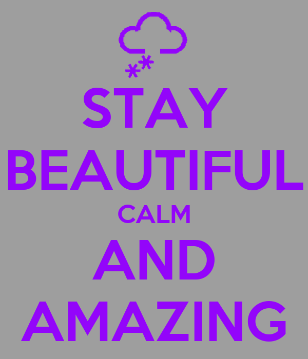 STAY BEAUTIFUL CALM AND AMAZING