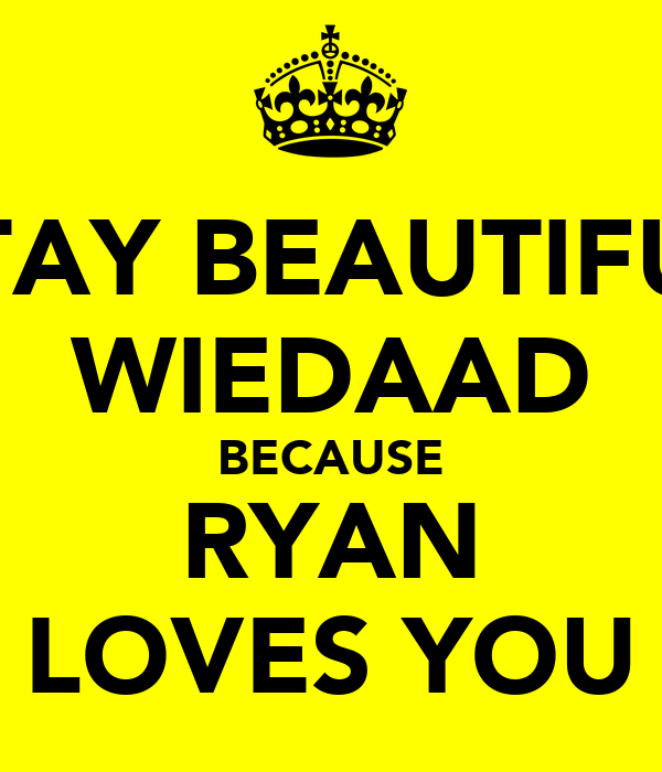 STAY BEAUTIFUL WIEDAAD BECAUSE RYAN LOVES YOU