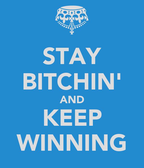STAY BITCHIN' AND KEEP WINNING