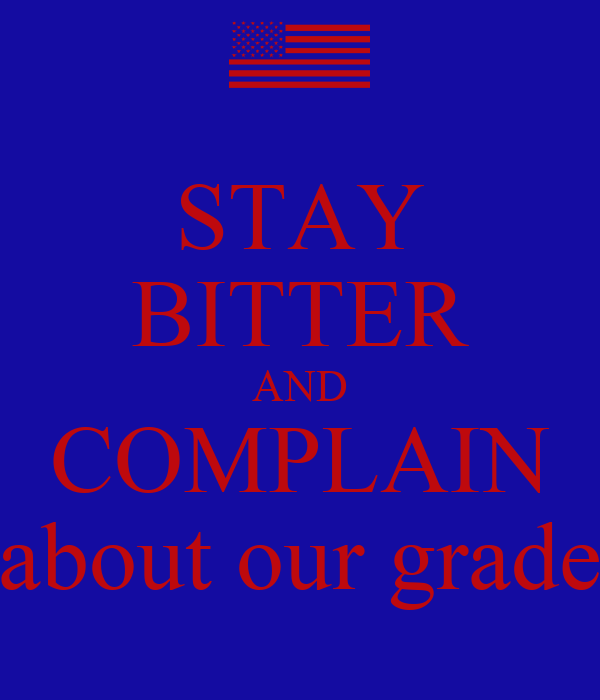 STAY BITTER AND COMPLAIN about our grade