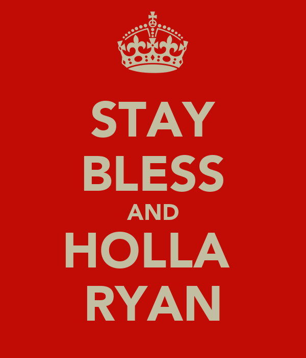 STAY BLESS AND HOLLA  RYAN