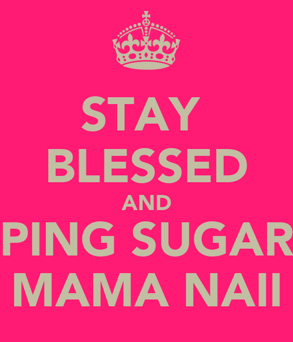 STAY  BLESSED AND PING SUGAR MAMA NAII