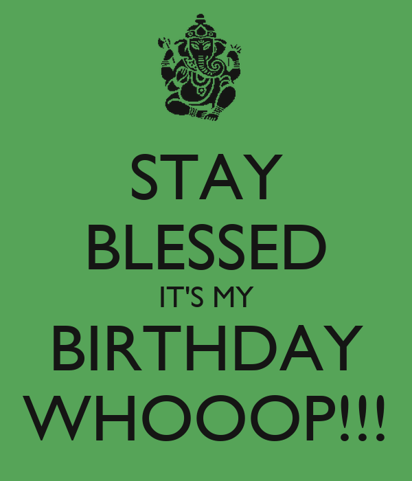 STAY BLESSED IT'S MY BIRTHDAY WHOOOP!!!